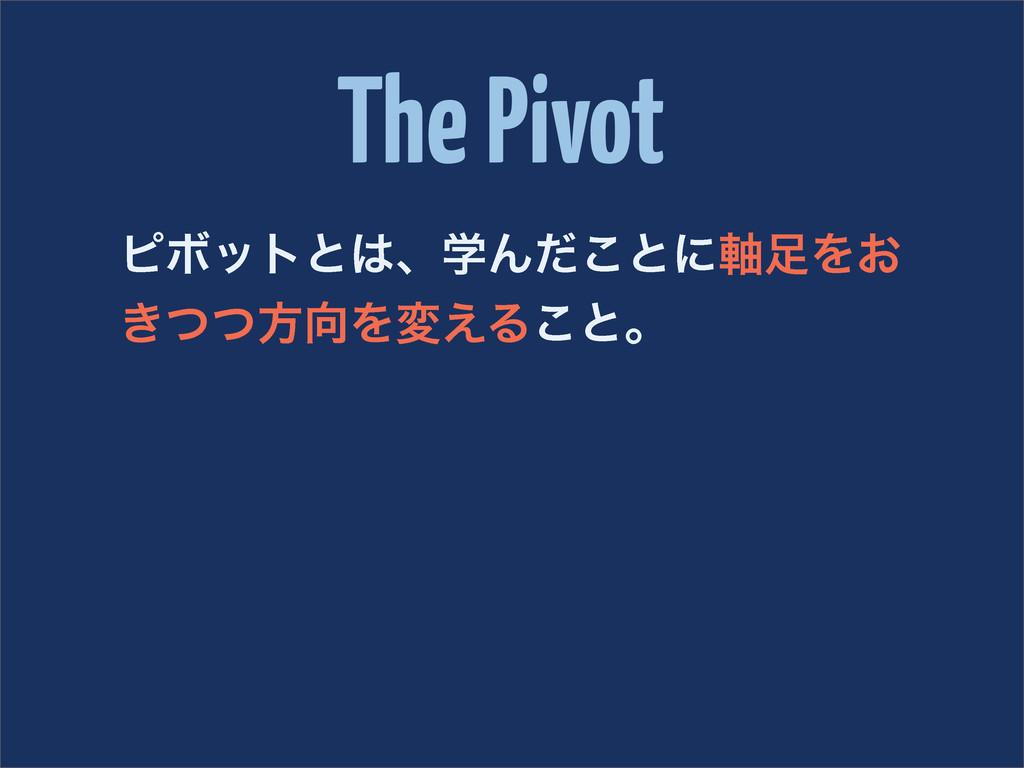 The Pivot ϐϘοτͱɺֶΜͩ͜ͱʹ࣠Λ͓ ͖ͭͭํΛม͑Δ͜ͱɻ
