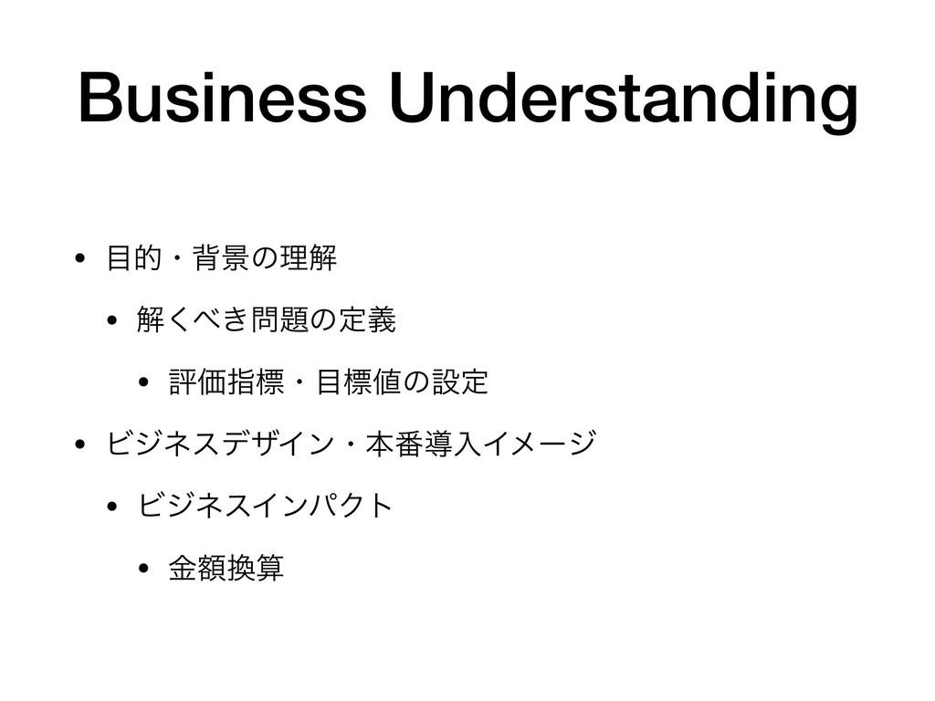 Business Understanding • తɾഎܠͷཧղ  • ղ͖͘ͷఆٛ ...