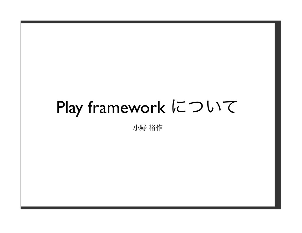 Play framework について ⼩野 裕作