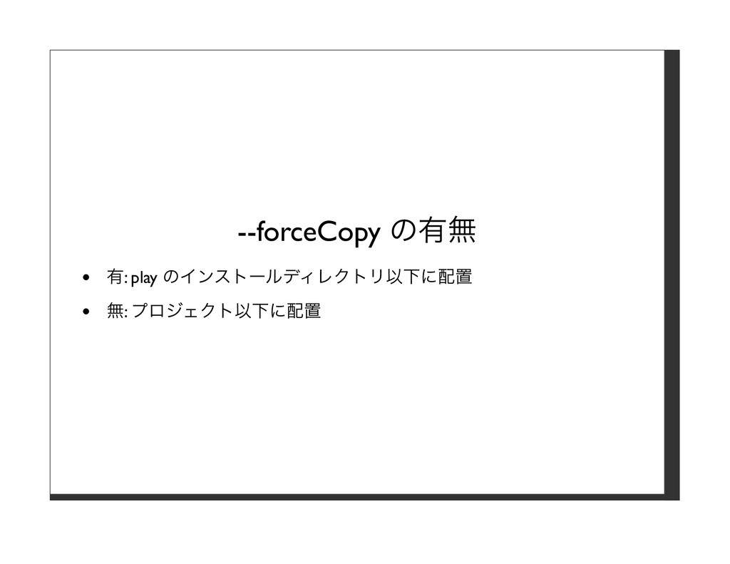 --forceCopy の有無 有: play のインストールディレクトリ以下に配置 無: プ...