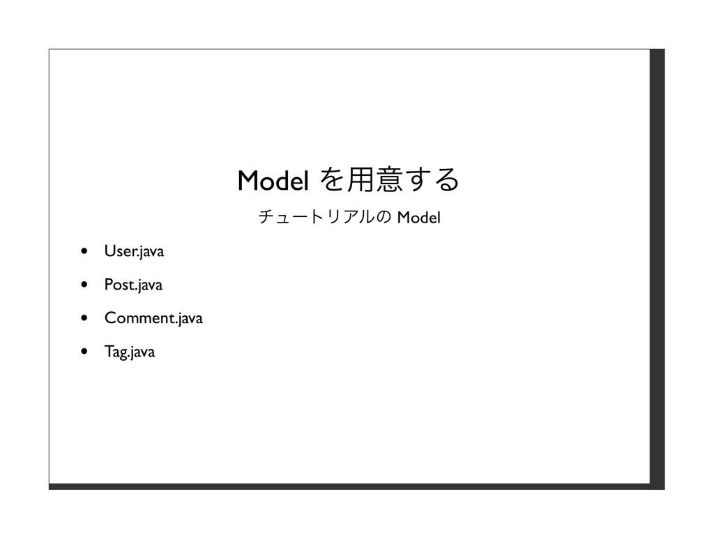 Model を⽤意する チュートリアルの Model User.java Post.java ...
