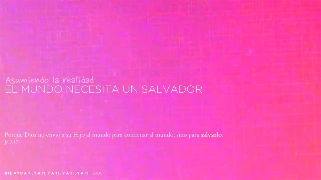EL MUNDO NECESITA UN SALVADOR #TE AMO A TI, Y A...