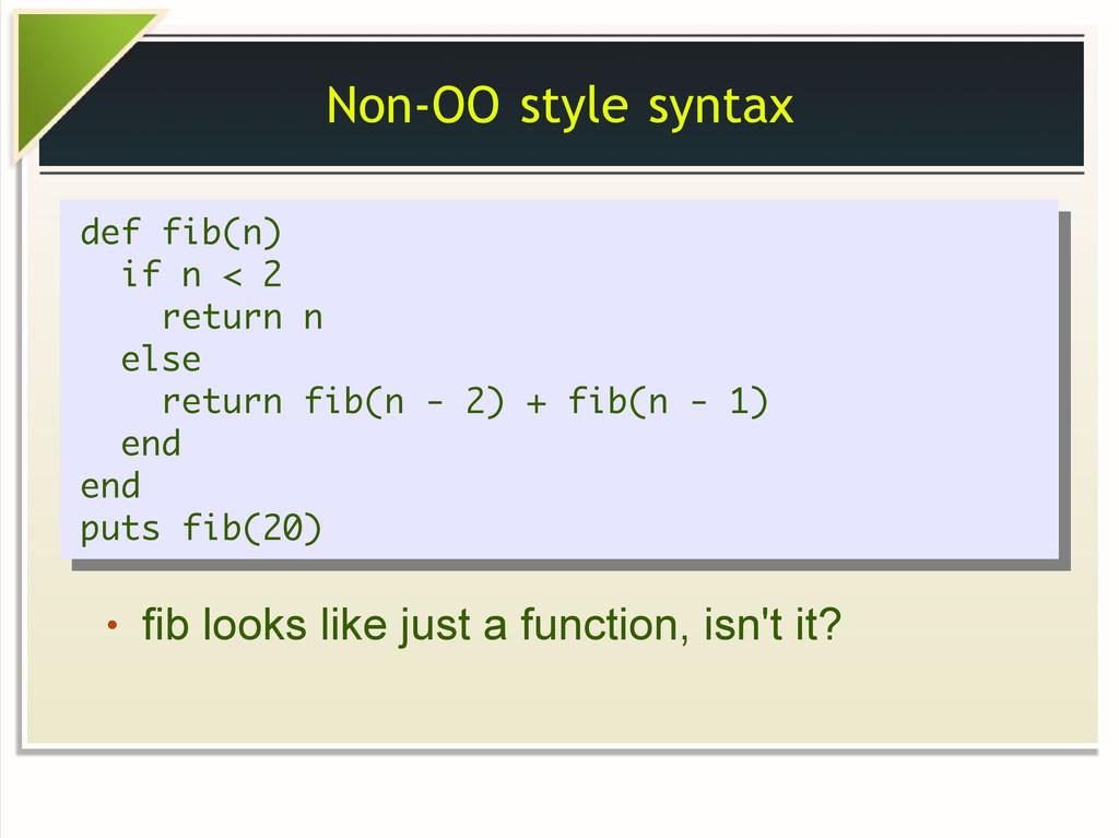 Non-OO style syntax def fib(n) if n < 2 return ...