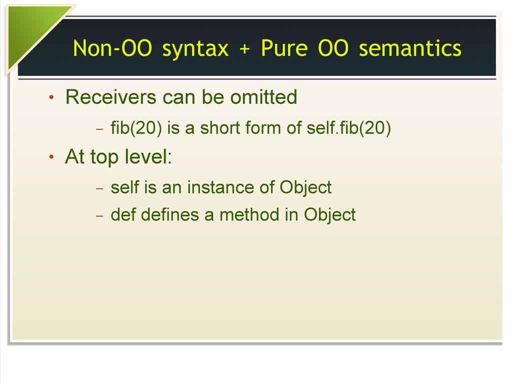Non-OO syntax + Pure OO semantics ● Receivers c...