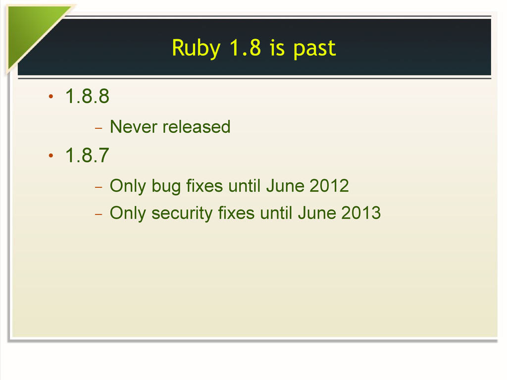 Ruby 1.8 is past ● 1.8.8 – Never released ● 1.8...