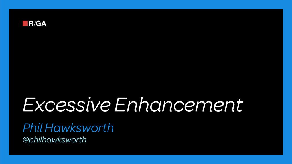 Excessive Enhancement Phil Hawksworth @philhawk...