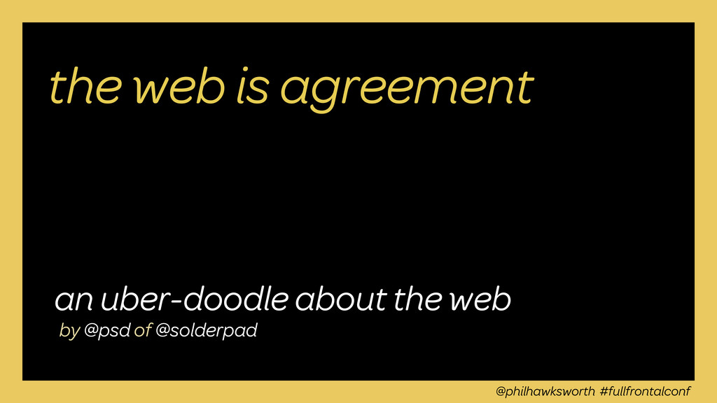 @philhawksworth #fullfrontalconf the web is agr...