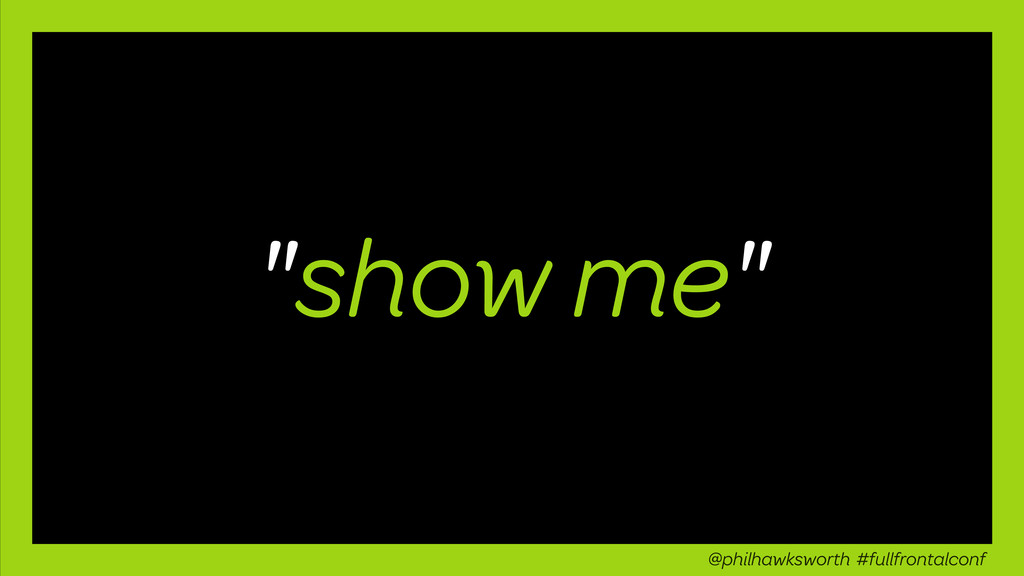 """""""show me"""" @philhawksworth #fullfrontalconf"""