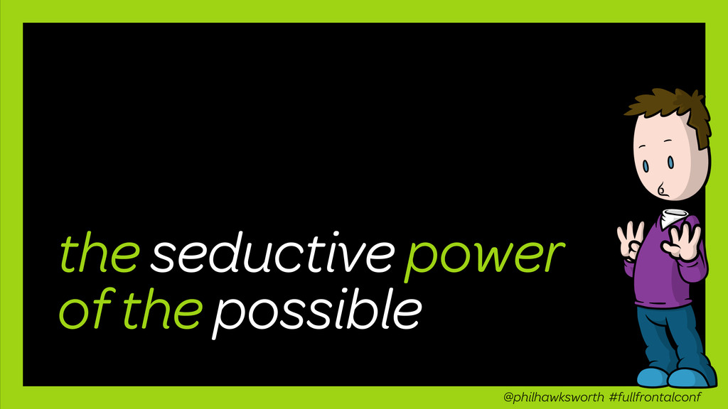 the seductive power of the possible @philhawksw...
