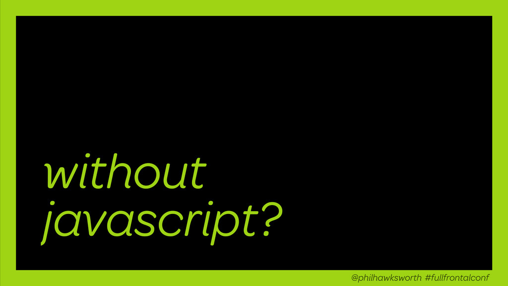 without javascript? @philhawksworth #fullfronta...