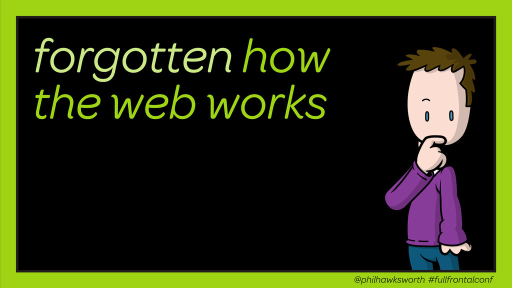forgotten how the web works @philhawksworth #fu...
