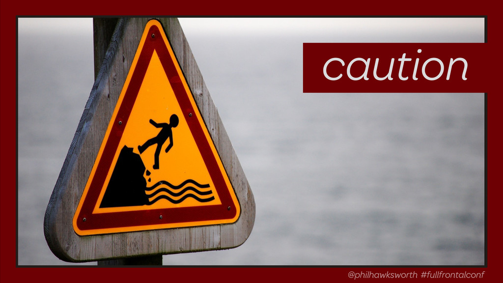@philhawksworth #fullfrontalconf caution