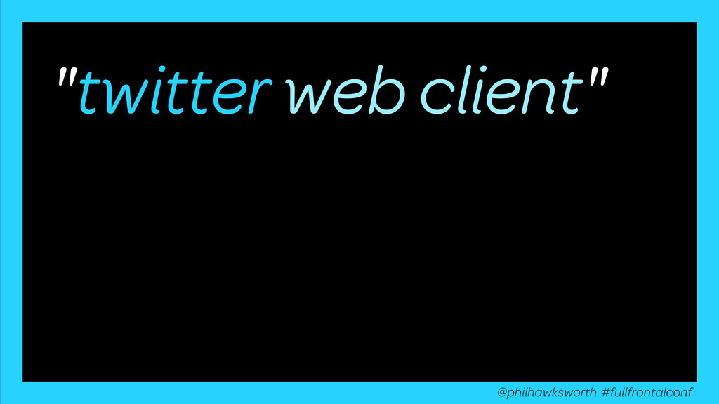 """""""twitter web client"""" @philhawksworth #fullfront..."""