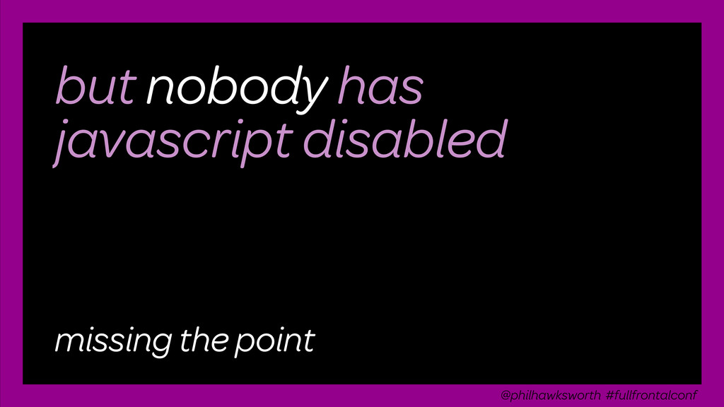 but nobody has javascript disabled missing the ...