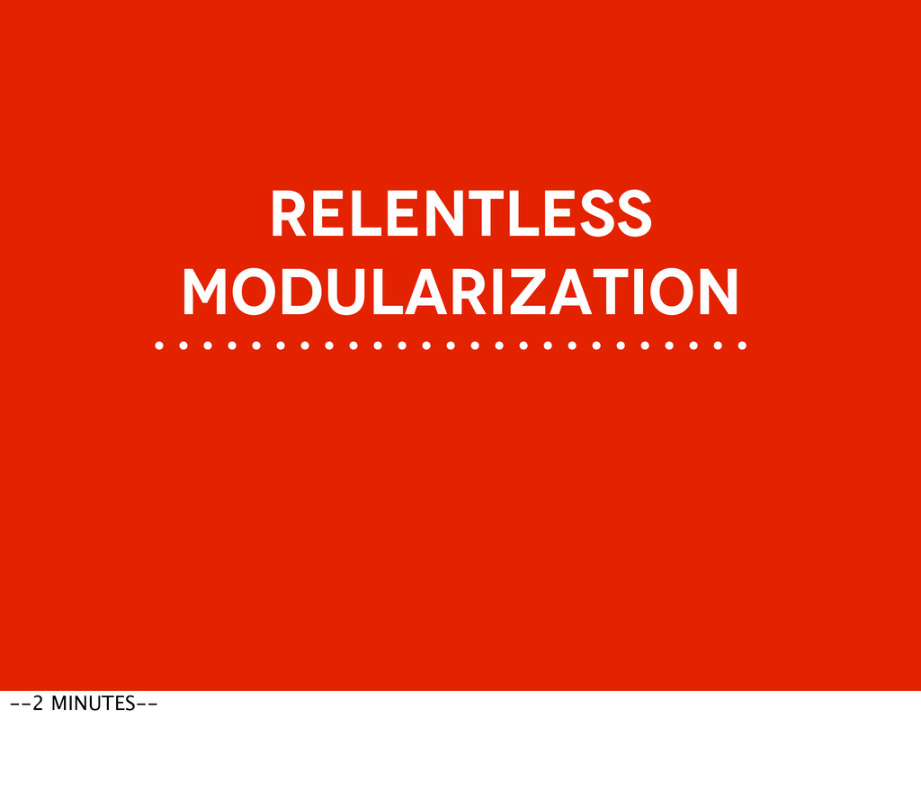 RELENTLESS MODULARIZATION --2 MINUTES--