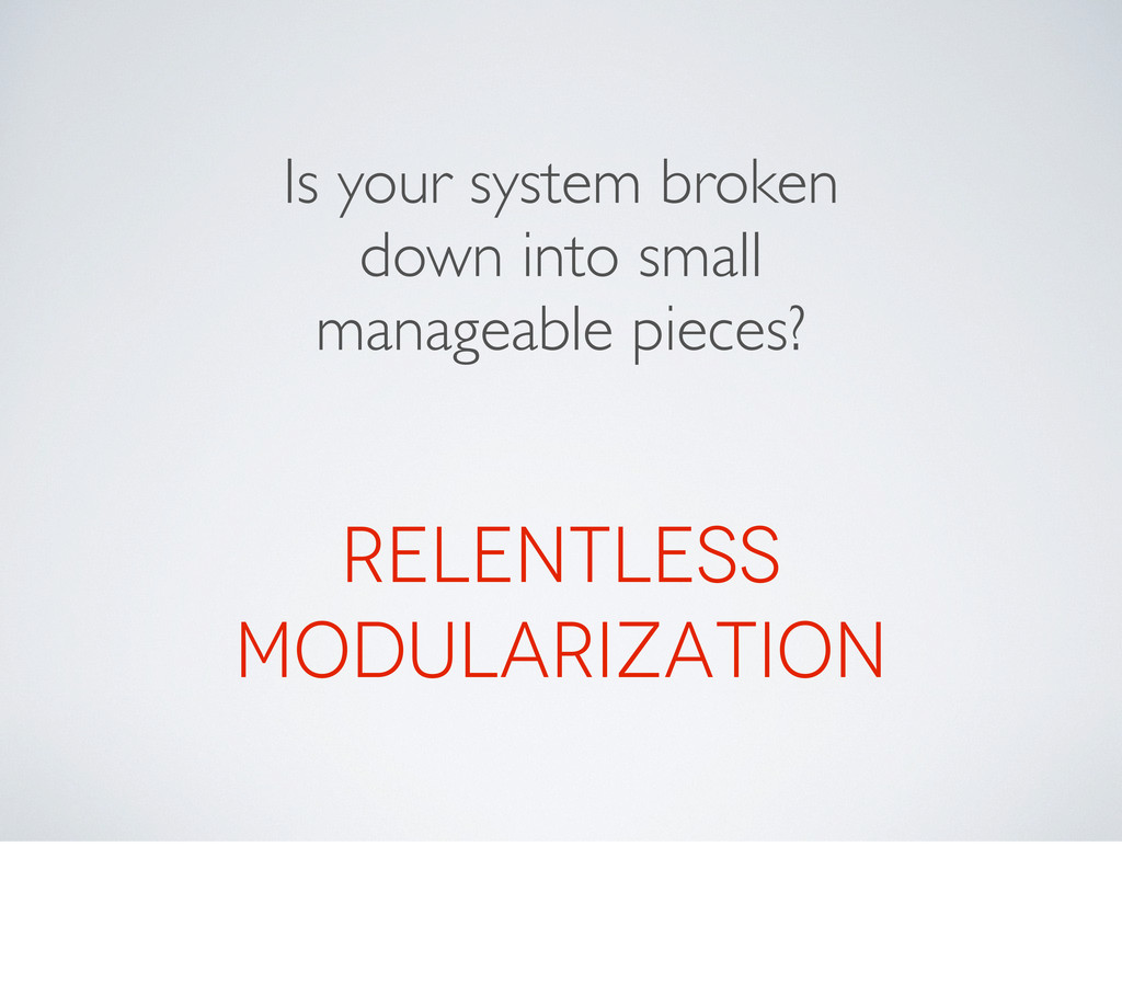 Is your system broken down into small manageabl...
