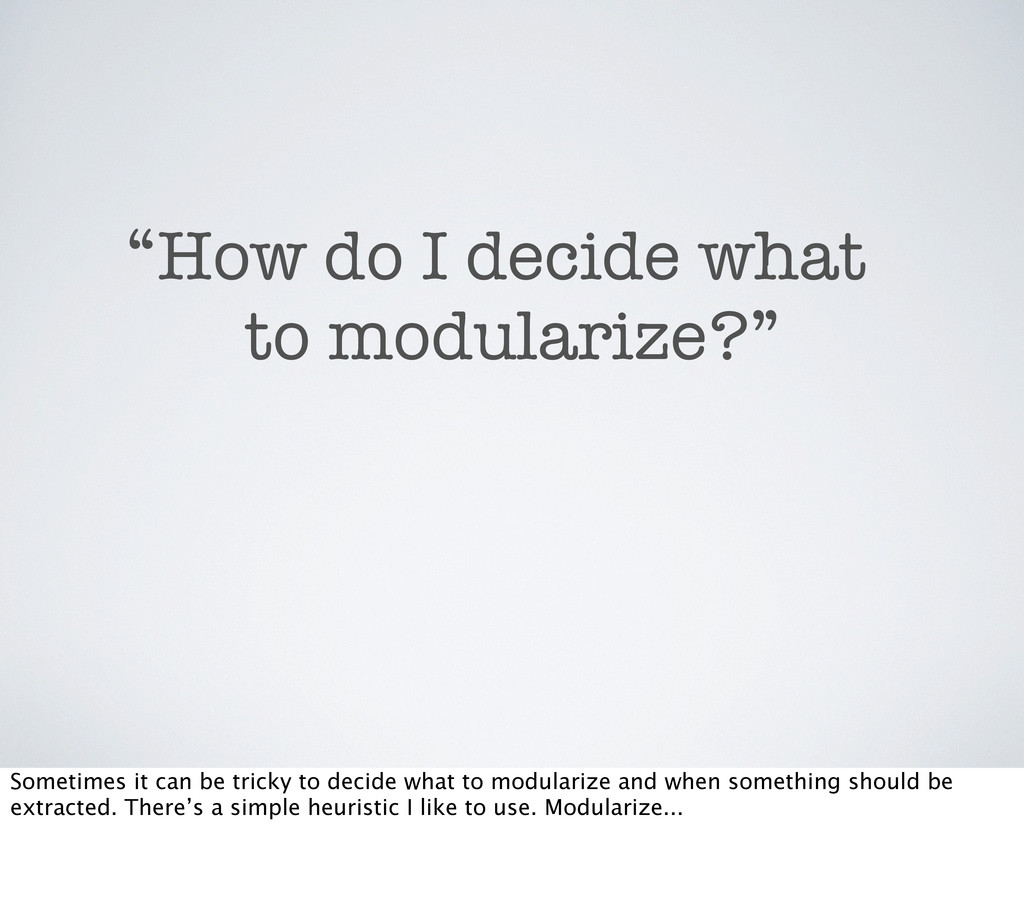 "How do I decide what to modularize?"" "" Sometime..."