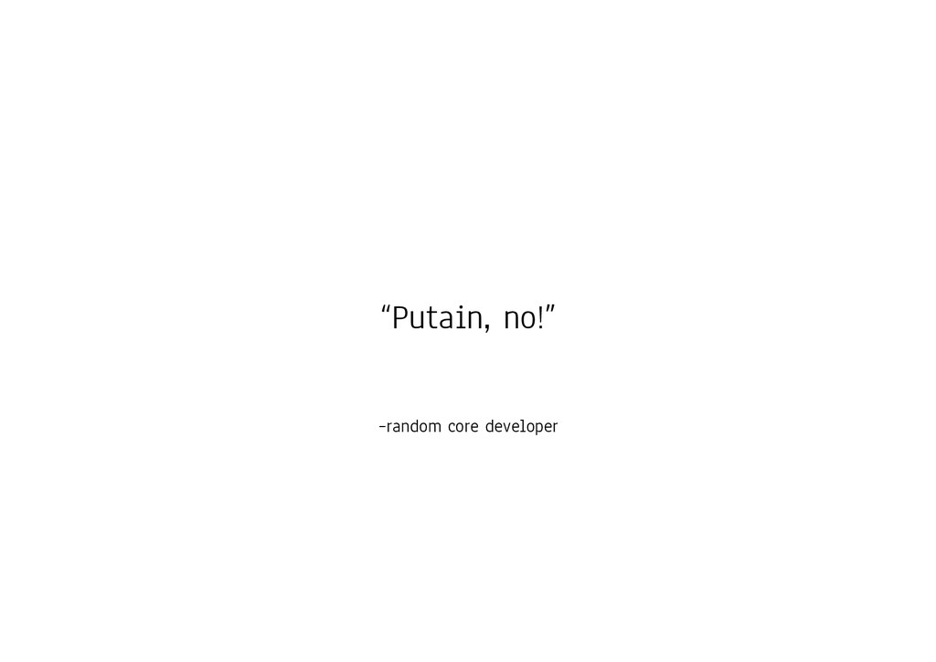 "–random core developer ""Putain, no!"""
