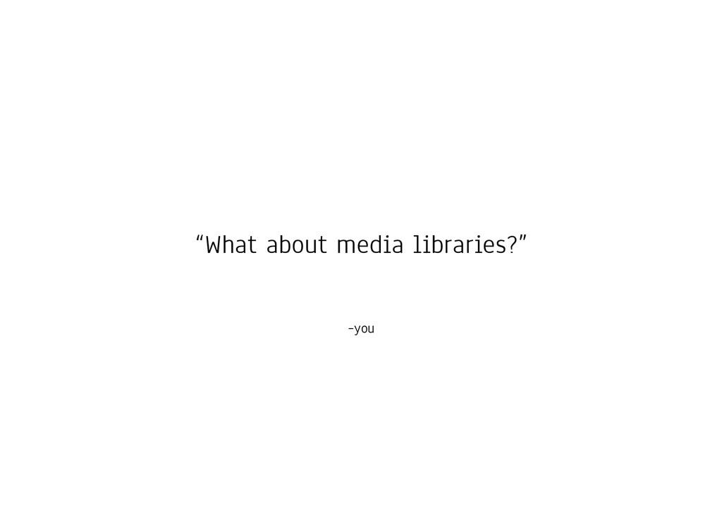 "–you ""What about media libraries?"""