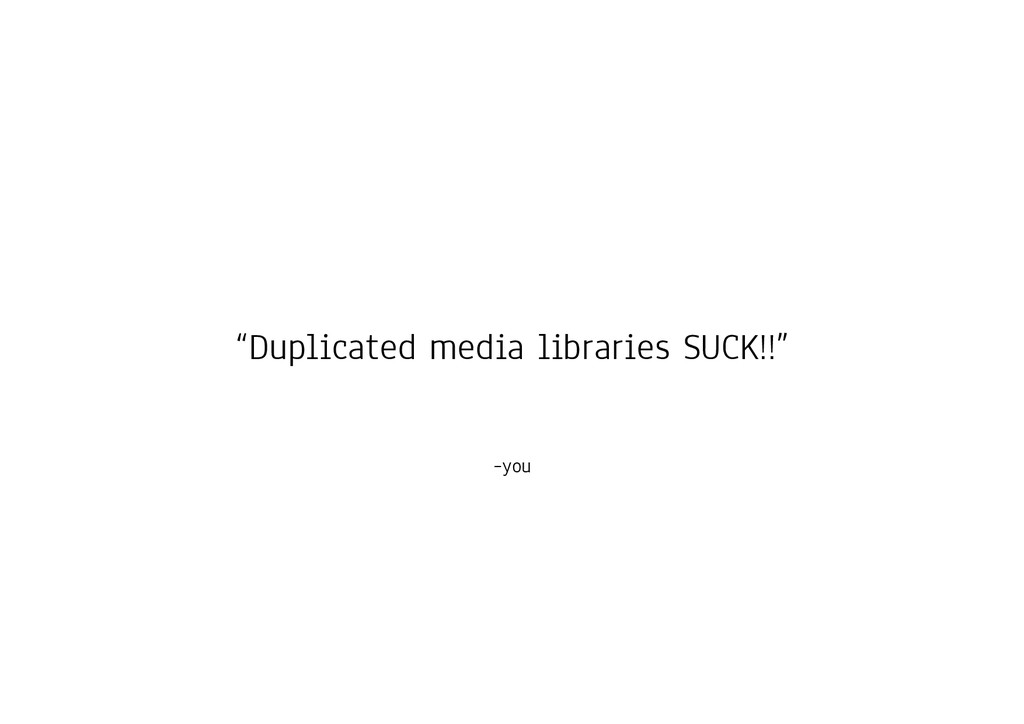 "–you ""Duplicated media libraries SUCK!!"""