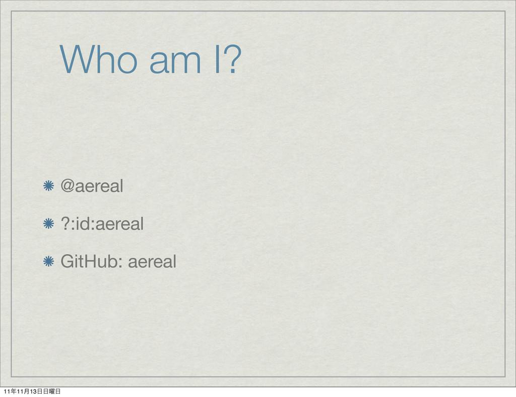 Who am I? @aereal ?:id:aereal GitHub: aereal 11...