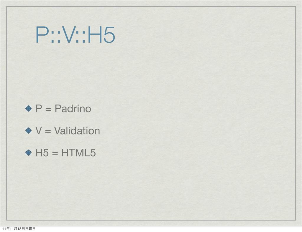 P::V::H5 P = Padrino V = Validation H5 = HTML5 ...