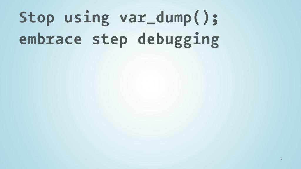 Stop using var_dump(); embrace step debugging 2