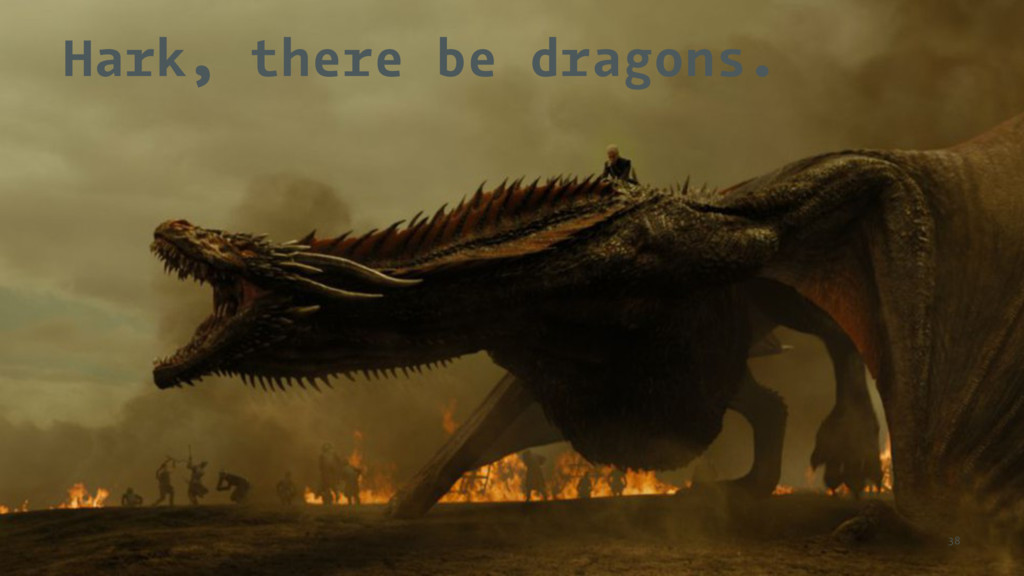 Hark, there be dragons. 38