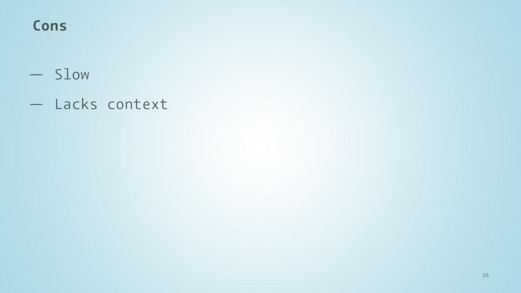 Cons — Slow — Lacks context 10