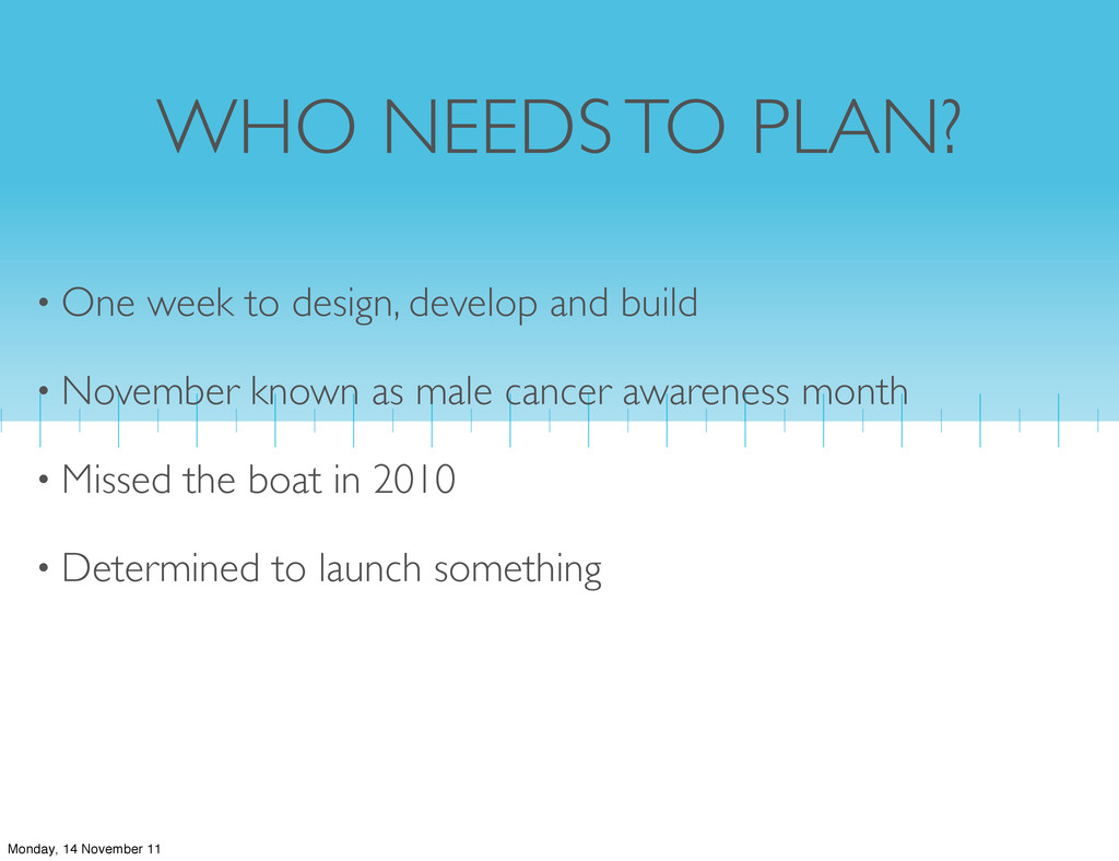 WHO NEEDS TO PLAN? • One week to design, develo...