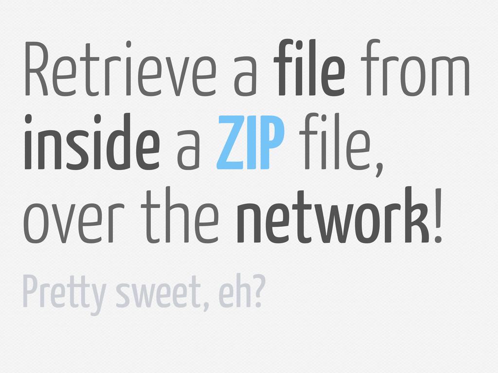 Retrieve a ile rom inside a ZIP ile, over the n...