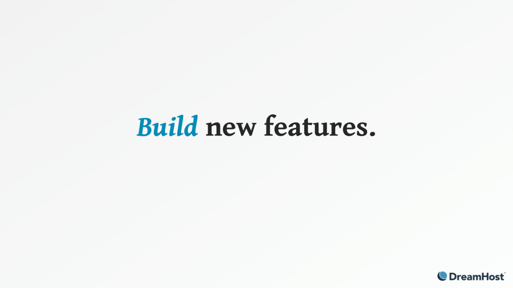 Build new features.