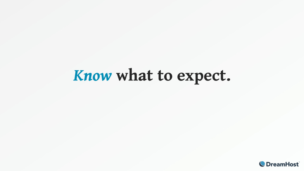 Know what to expect.