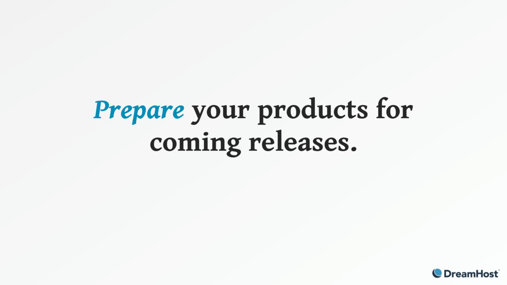 Prepare your products for coming releases.