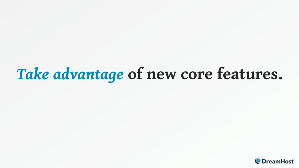 Take advantage of new core features.