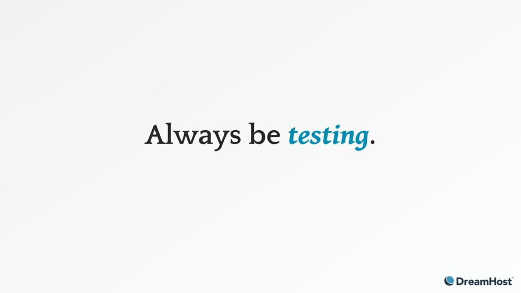 Always be testing.