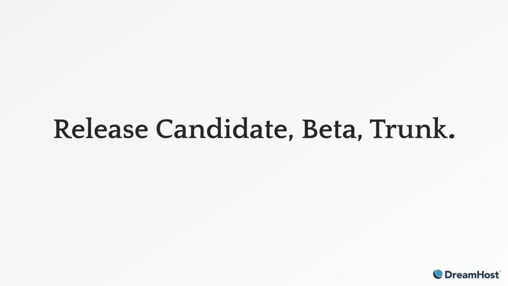 Release Candidate, Beta, Trunk.