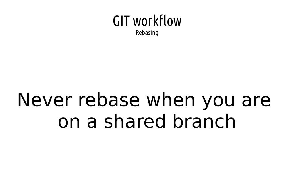 GIT workflow Rebasing Never rebase when you are...
