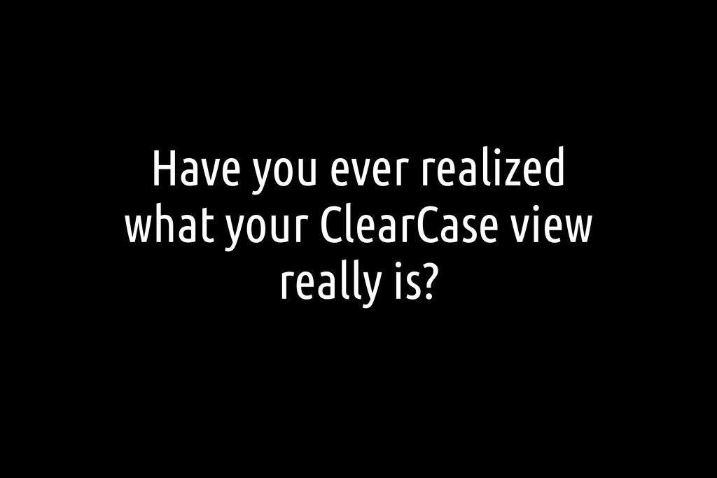 Have you ever realized what your ClearCase view...
