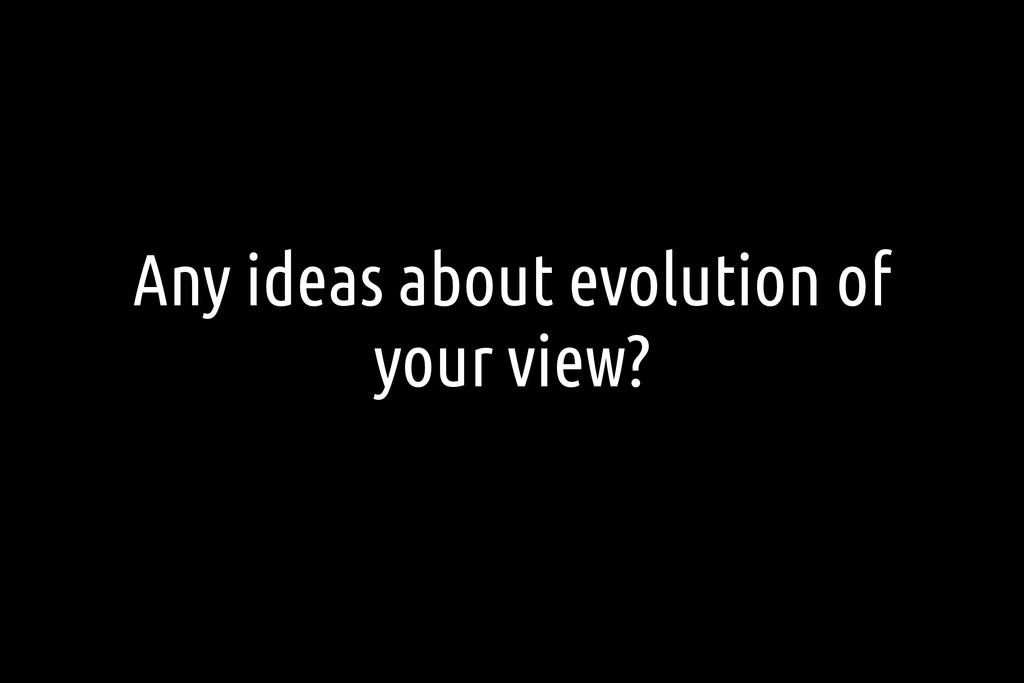 Any ideas about evolution of your view?