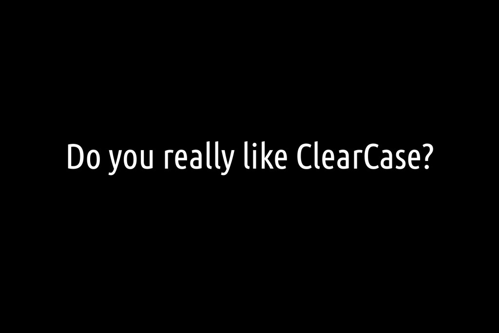Do you really like ClearCase?
