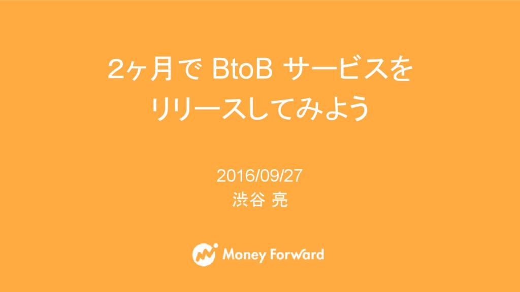 2016/09/27 渋谷 亮 2ヶ月で BtoB サービスを リリースしてみよう