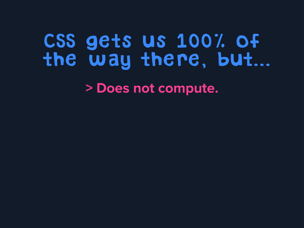 CSS gets us 100% of the way there, but... > Doe...