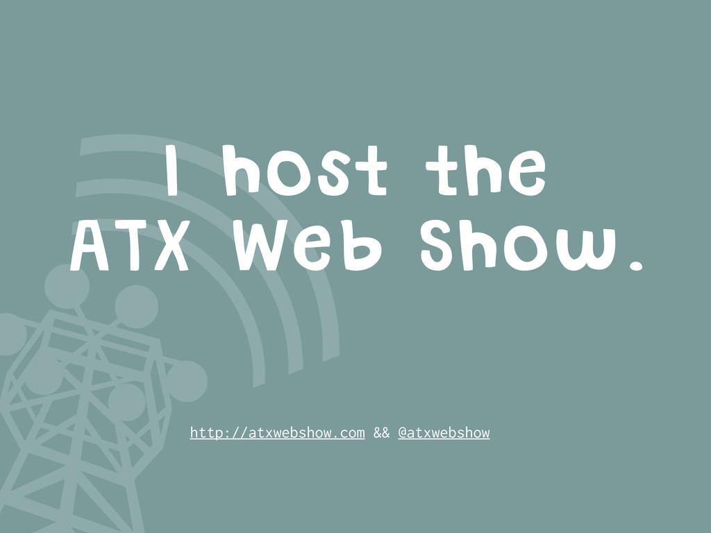 I host the ATX Web Show. http://atxwebshow.com ...