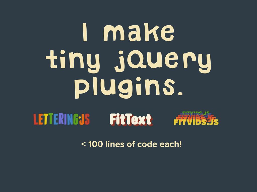 I make tiny jQuery plugins. < 100 lines of code...