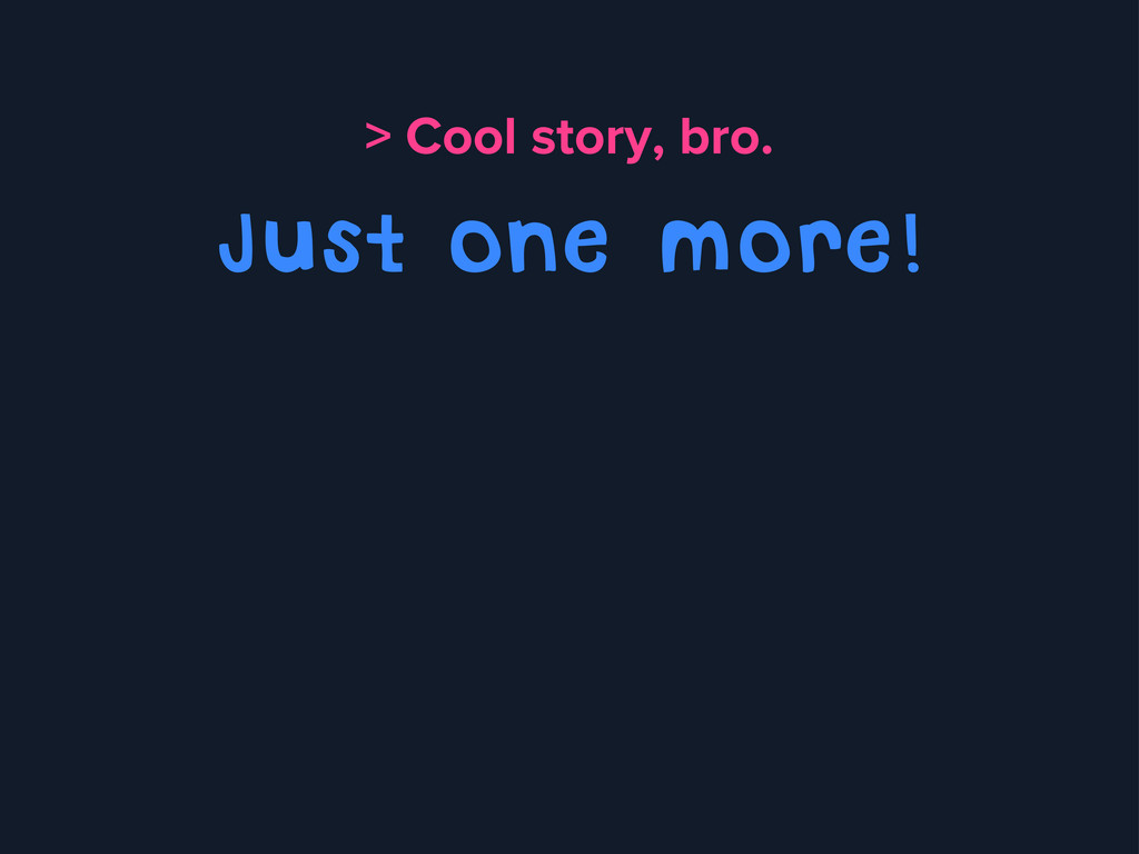 > Cool story, bro. Just one more!