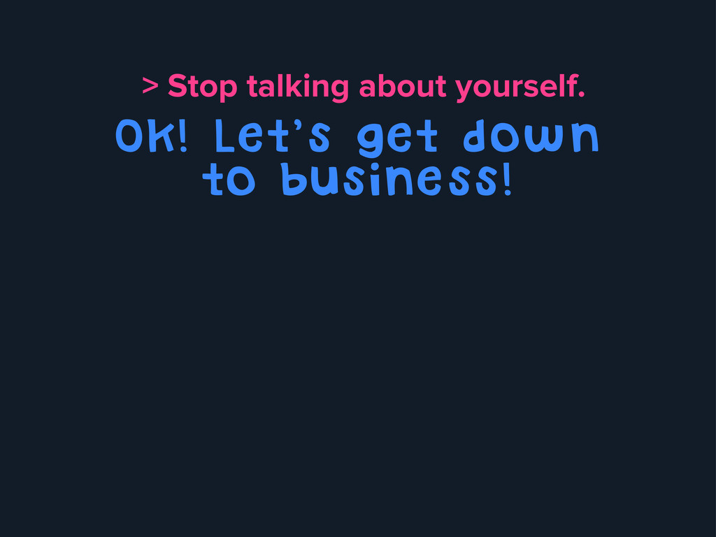 > Stop talking about yourself. Ok! Let's get do...