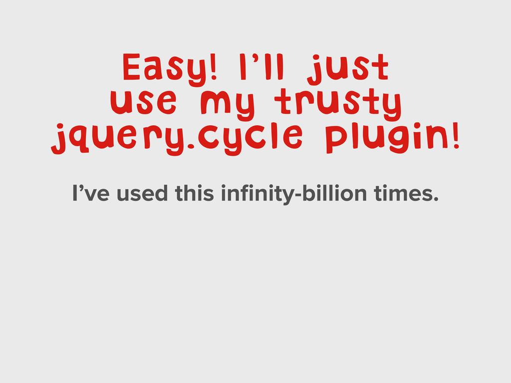 Easy! I'll just use my trusty jquery.cycle plug...