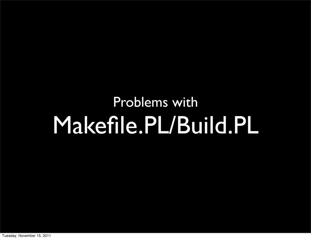 Problems with Makefile.PL/Build.PL Tuesday, Nove...