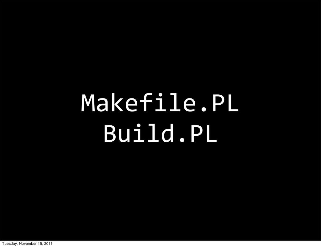 Makefile.PL Build.PL Tuesday, November 15, 2011
